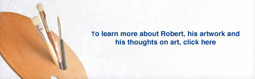 To learn more about Robert, his artwork and his thoughts on art, click here