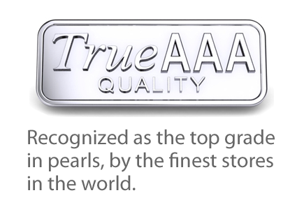 TRUE AAA Quality | Recognized as the top grade  in pearls, by the finest stores  in the world.
