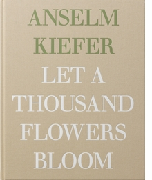 Anselm Kiefer: Let a Thousand Flowers Bloom