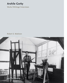Arshile Gorky: Works, Writings, Interviews