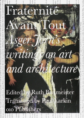 Asger Jorn's Writings on Art and Architecture, 1938-1958: Fraternit Avant Tout