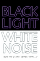 Black Light/White Noise: Light and Sound in Contemporary Art