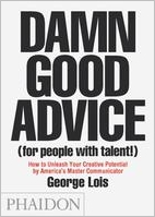 Damn Good Advice (for People with Talent!): How to Unleash Your Creative Potential by America's Master Communicator George Lois