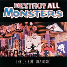 Destroy All Monsters. The Detroit Oratorio