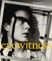 Eyewitness: Hungarian Photography in the Twentieth Century: Brassai, Capa, Kertesz, Moholy-Nagy, Munkacsi