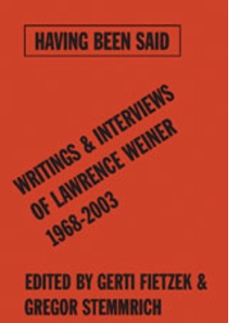 Having Been Said: Writings & Interviews Of Lawrence Weiner 1968-2003