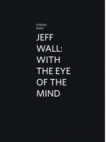 Jeff Wall: With the Eye of the Mind