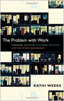 Kathi Weeks: The Problem with Work: Feminism, Marxism, Antiwork Politics, and Postwork Imaginaries