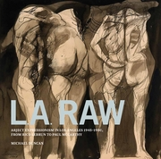 L.A. Raw: Abject Expressionism in Los Angeles, 1945-1980