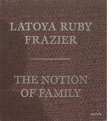 LaToya Ruby Frazier: The Notion of Family