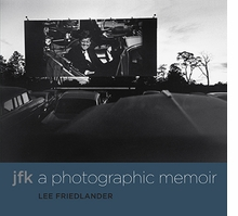 Lee Friedlander. JFK: A Photographic Memoir