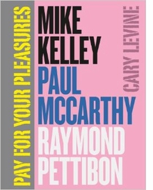 Mike Kelley, Paul McCarthy, Raymond Pettibon: Pay for Your Pleasures