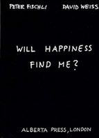 Peter Fischli & David Weiss: Will Happiness Find Me?