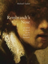Rembrandt's Nose: Of Flesh and Spirit in the Master�s Portraits