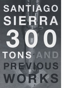 Santiago Sierra: 300 Tons And Previous Works