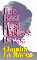 The Best Most Useless Dress: Selected Writings of Claudia La Rocco