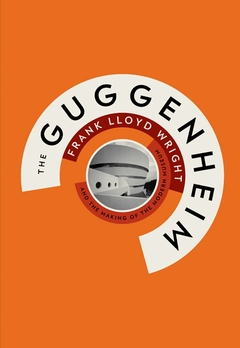 The Guggenheim: Frank Lloyd Wright and the Making of the Modern Museum