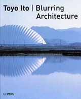 Toyo Ito: Blurring Architecture 1971-2005