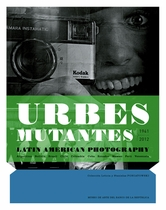 Urbes Mutantes: Latin American Photography 1941-2012