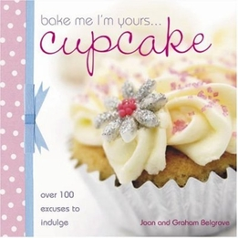 Bake Me I'm Yours Cupcake: Over 100 Excuses to Indulge by Joan Belgrove & Graham Belgrove