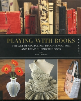 Playing with Books The Art of Upcycling, Deconstructing, and Reimagining the Book