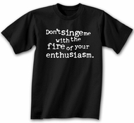 Funny Shirt Don�t Singe Me With The Fire Of Your Enthusiasm Black Tee