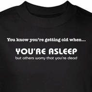 Getting Old T-Shirt You're Asleep Others Worry You're Dead Black Tee