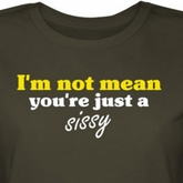 I'm Not Mean Juniors Shirt You're Just A Sissy Green Tee T-shirt