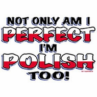 Polish T-shirts - Not Only Am I Perfect I'm Polish Too