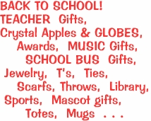 BACK TO SCHOOL! <BR>TEACHER  Gifts,  <BR>Crystal Apples & GLOBES, <BR>    Awards,  MUSIC Gifts, <BR>      SCHOOL BUS  Gifts,   <BR> Jewelry,  T's,  Ties,   <BR>    Scarfs, Throws,  Library,<BR> Sports,  Mascot gifts,<BR>      Totes,  Mugs  . . .