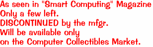 "As seen in ""Smart Computing"" Magazine Only a few left. DISCONTINUED by the mfgr.  Will be available only  on the Computer Collectibles Market."