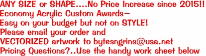 ANY SIZE or SHAPE....No Price Increase since 2015!! Economy Acrylic Custom Awards- Easy on your budget but not on STYLE! Please email your order and  VECTORIZED artwork to bytesngrins@usa.net  Pricing Questions?..Use the handy work sheet below
