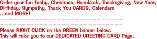 Order your fun Techy, Christmas, Hanukkah, Thanksgiving, New Year,  Birthday, Sympathy, Thank You CARDS, Calendars  ...and MORE!  ---------------------------- ----------------------------  <B>Please RIGHT CLICK on the GREEN banner below. This will take you to our DEDICATED GREETING CARD Page. </B>