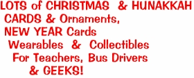 LOTS of CHRISTMAS  & HUNAKKAH<BR> CARDS & Ornaments, <BR> NEW YEAR Cards<BR>  Wearables  &  Collectibles <BR>   For Teachers, Bus Drivers <BR>       & GEEKS!