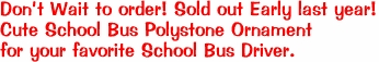 Don't Wait to order! Sold out Early last year! Cute School Bus Polystone Ornament for your favorite School Bus Driver.