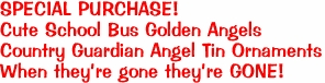 SPECIAL PURCHASE! Cute School Bus Golden Angels Country Guardian Angel Tin Ornaments When they're gone they're GONE!