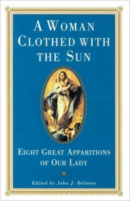 A Woman Clothed with the Sun - Eight Great Apparitions of Our Lady, Edited by John J. Delaney