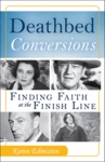 Deathbed Conversions:  Finding Faith at the Finish Line by Karen Edmisten