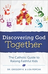 Discovering God Together: The Catholic Guide to Raising Faithful Kids by Dr. Gregory K. & Lisa Popcak