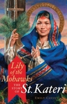 Lily of the Mohawks the Story of St. Kateri by Emily Cavins