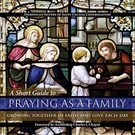 Praying as a Family: A Short Guide to Growing Together in Faith & Love Each Day