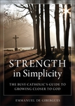 Strength in Simplicity, the Busy Catholic's Guide to Growing Closer to God, by emmanuel de Gibergues