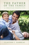 The Father of The Family A Christian Perspective by Clayton C. Barbeau