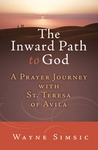 The Inward Path to God: A Prayer Journey with Teresa of Avila by Wayne Simsic