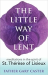 The Little Way of Lent Meditations in the Spirit of St. Th�r�se of Lisieux Fr. Gary Caster