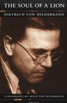 The Soul of a Lion: Dietrich Von Hildebrand by Alice Von Hildebrand
