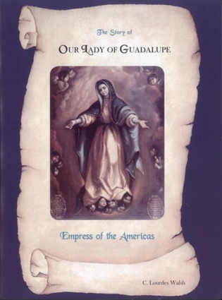 The Story of Our Lady of Guadalupe Empress of the Americas by  C. Lourdes Walsh