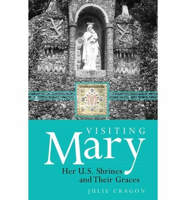 Visiting Mary: Her U.S. Shrines and Their Graces , by Julie Dortch Cragon