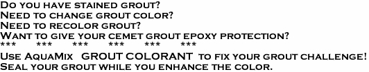 Do you have stained grout?  Need to change grout color?  Need to recolor grout?  Want to give your cemet grout epoxy protection?                ***       ***       ***       ***       ***       *** Use AquaMix   GROUT COLORANT  to fix your grout challenge!  Seal your grout while you enhance the color.