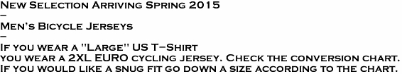 "New Selection Arriving Spring 2015  -  Men's Bicycle Jerseys   -    If you wear a ""Large"" US T-Shirt you wear a 2XL EURO cycling jersey. Check the conversion chart. If you would like a snug fit go down a size according to the chart."